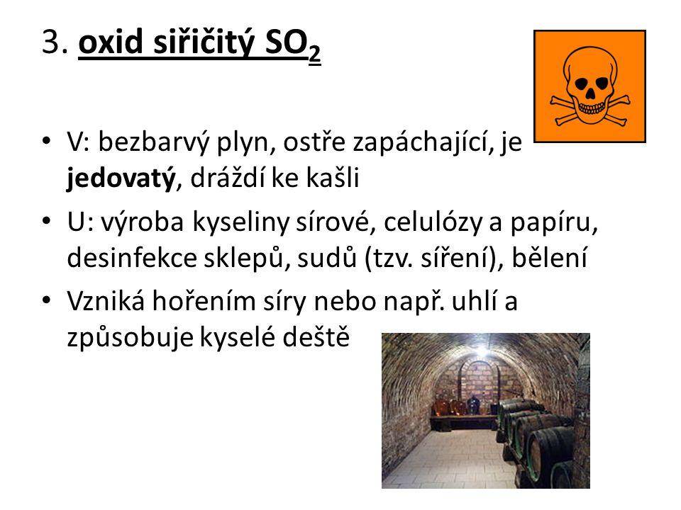 3. oxid siřičitý SO 2 V: bezbarvý plyn, ostře zapáchající, je jedovatý, dráždí ke kašli U: výroba kyseliny sírové, celulózy a papíru, desinfekce sklep