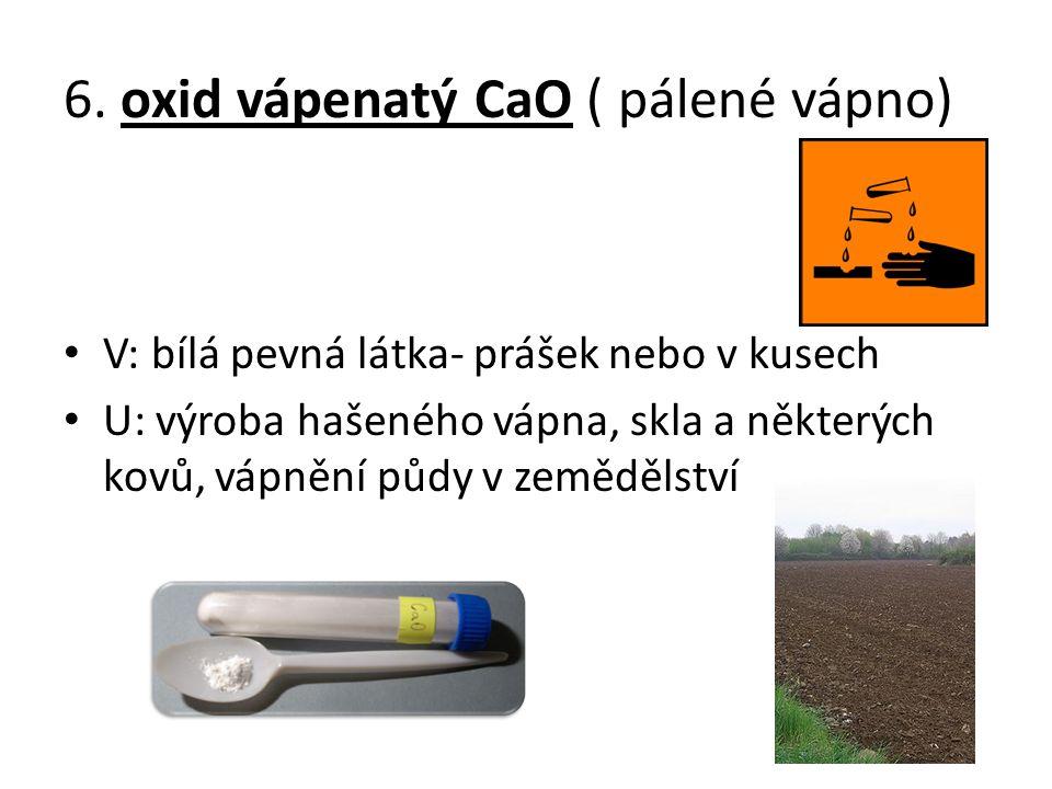 6. oxid vápenatý CaO ( pálené vápno) V: bílá pevná látka- prášek nebo v kusech U: výroba hašeného vápna, skla a některých kovů, vápnění půdy v zeměděl