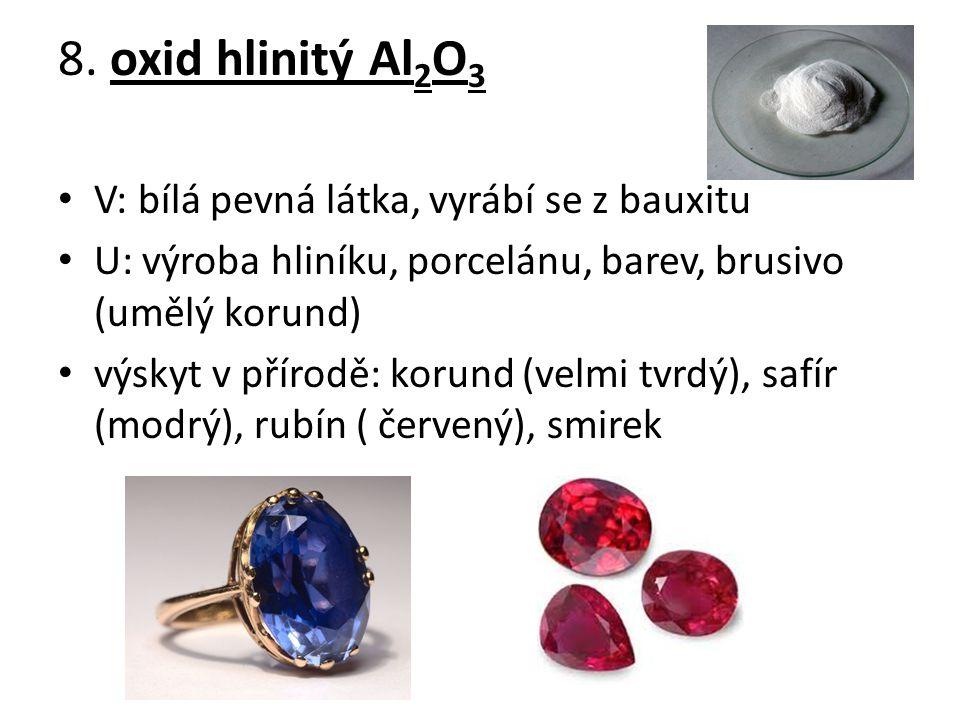 8. oxid hlinitý Al 2 O 3 V: bílá pevná látka, vyrábí se z bauxitu U: výroba hliníku, porcelánu, barev, brusivo (umělý korund) výskyt v přírodě: korund