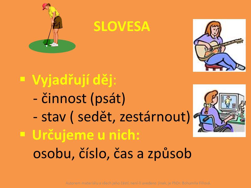 SLOVESA  Vyjadřují děj: - činnost (psát) - stav ( sedět, zestárnout)  Určujeme u nich: osobu, číslo, čas a způsob Autorem materiálu a všech jeho čás