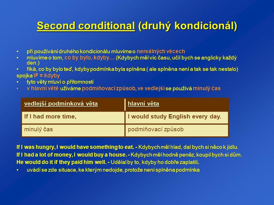 Third conditional (třetí kondicionál) mluví o ještě více nereálných podmínkách a to o těch, které jsou již záležitostí minulostimluví o ještě více nereálných podmínkách a to o těch, které jsou již záležitostí minulosti říká tedy, co by bývalo bylo, kdyby bývala byla splněna podmínkaříká tedy, co by bývalo bylo, kdyby bývala byla splněna podmínka je jasné, že podmínka splněna nebyla a tak k dané věci vůbec nedošlo (Kdyby se býval víc snažil, byl by ten závod vyhrál.)je jasné, že podmínka splněna nebyla a tak k dané věci vůbec nedošlo (Kdyby se býval víc snažil, byl by ten závod vyhrál.) spojka IF= kdyby býval (kdyby byl) tyto věty mluví o minulostityto věty mluví o minulosti v hlavní větě je minulý podmiňovací způsob (would have + příčestí minulé), ve vedlejší větě se používá předminulý časv hlavní větě je minulý podmiňovací způsob (would have + příčestí minulé), ve vedlejší větě se používá předminulý čas If I had studied more, I would have passed the test.