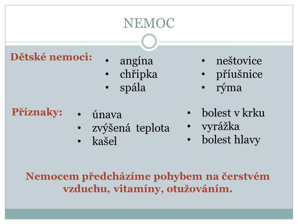 NEMOC Dětské nemoci: angína chřipka spála Příznaky: únava zvýšená teplota kašel Nemocem předcházíme pohybem na čerstvém vzduchu, vitamíny, otužováním.