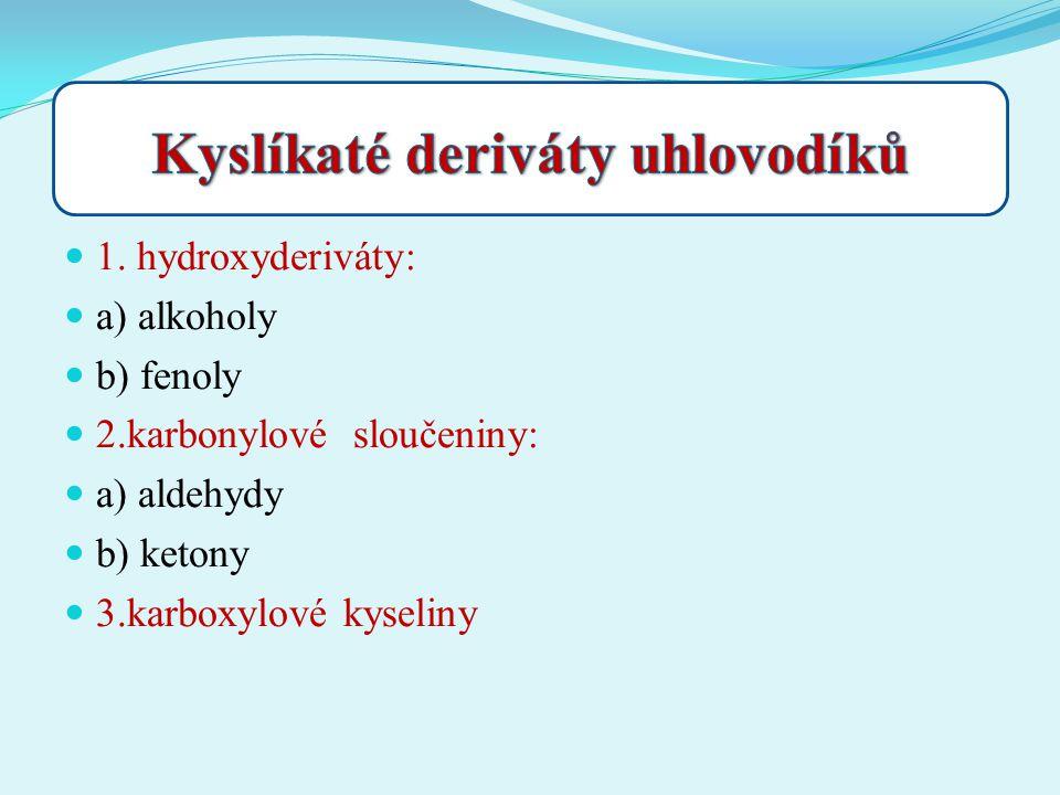 1. hydroxyderiváty: a) alkoholy b) fenoly 2.karbonylové sloučeniny: a) aldehydy b) ketony 3.karboxylové kyseliny