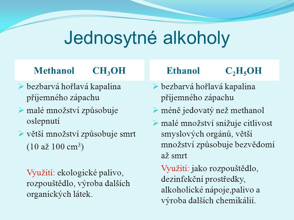 Jednosytné alkoholy MethanolCH 3 OH EthanolC 2 H 5 OH  bezbarvá hořlavá kapalina příjemného zápachu  malé množství způsobuje oslepnutí  větší množs