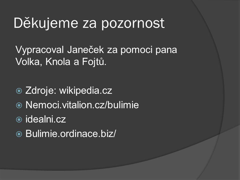Děkujeme za pozornost Vypracoval Janeček za pomoci pana Volka, Knola a Fojtů.  Zdroje: wikipedia.cz  Nemoci.vitalion.cz/bulimie  idealni.cz  Bulim