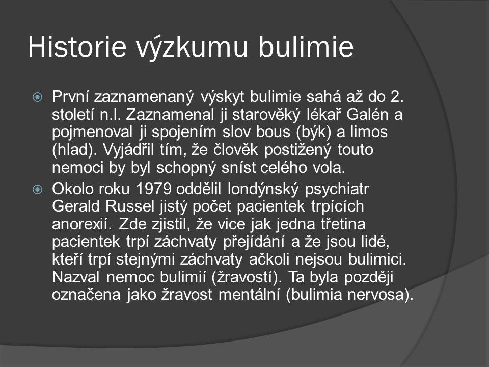 Historie výzkumu bulimie  První zaznamenaný výskyt bulimie sahá až do 2. století n.l. Zaznamenal ji starověký lékař Galén a pojmenoval ji spojením sl