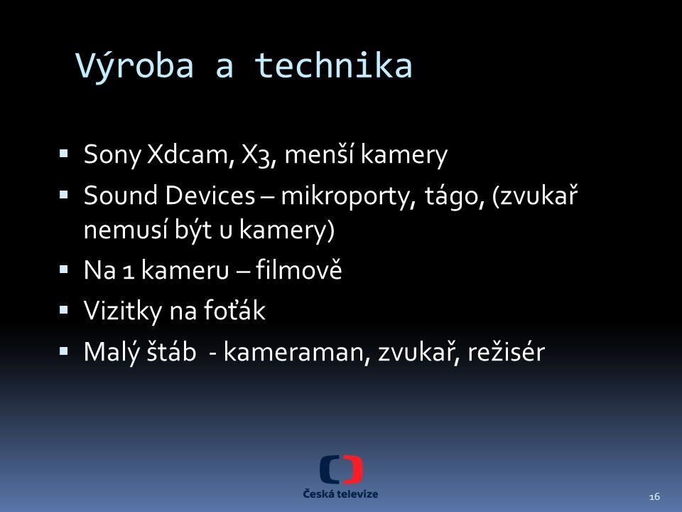 Výroba a technika  Sony Xdcam, X3, menší kamery  Sound Devices – mikroporty, tágo, (zvukař nemusí být u kamery)  Na 1 kameru – filmově  Vizitky na