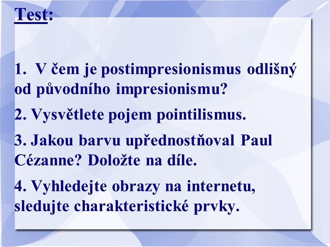 Test: 1. V čem je postimpresionismus odlišný od původního impresionismu? 2. Vysvětlete pojem pointilismus. 3. Jakou barvu upřednostňoval Paul Cézanne?