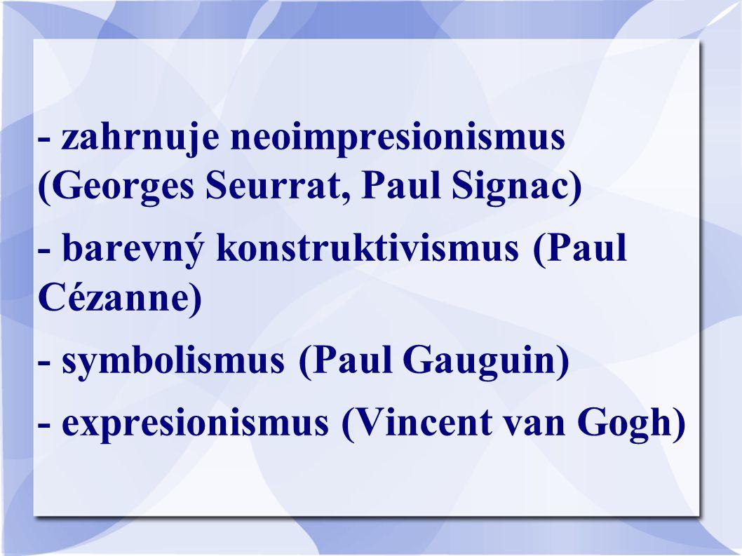 - zahrnuje neoimpresionismus (Georges Seurrat, Paul Signac) - barevný konstruktivismus (Paul Cézanne) - symbolismus (Paul Gauguin) - expresionismus (V