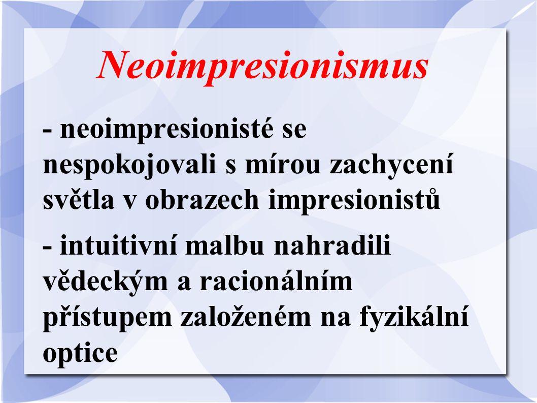 Neoimpresionismus - neoimpresionisté se nespokojovali s mírou zachycení světla v obrazech impresionistů - intuitivní malbu nahradili vědeckým a racion