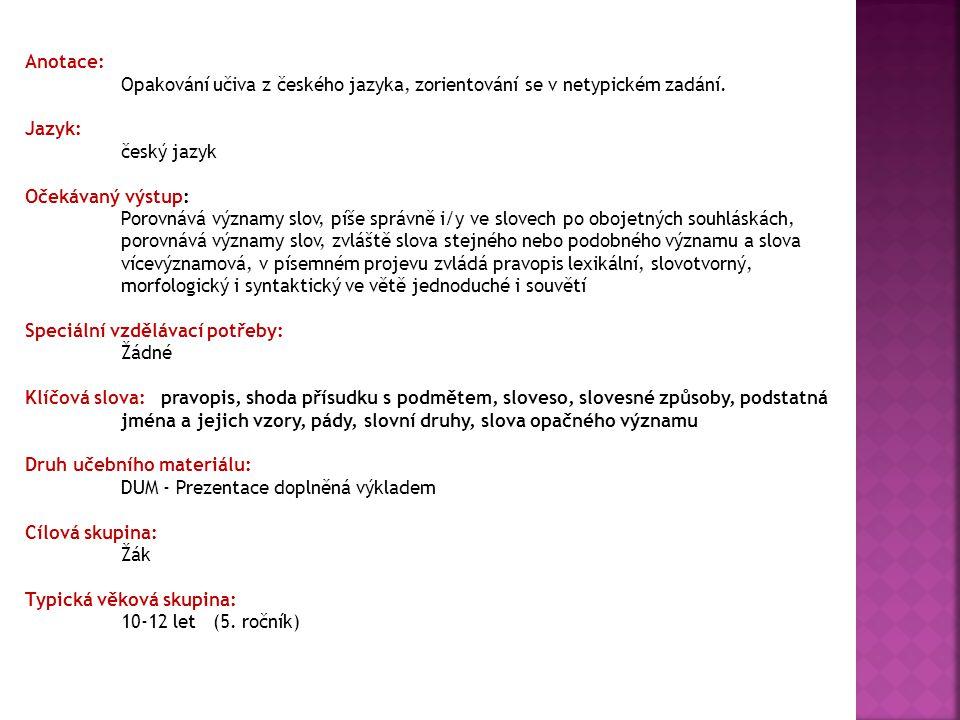 Anotace: Opakování učiva z českého jazyka, zorientování se v netypickém zadání. Jazyk: český jazyk Očekávaný výstup: Porovnává významy slov, píše sprá