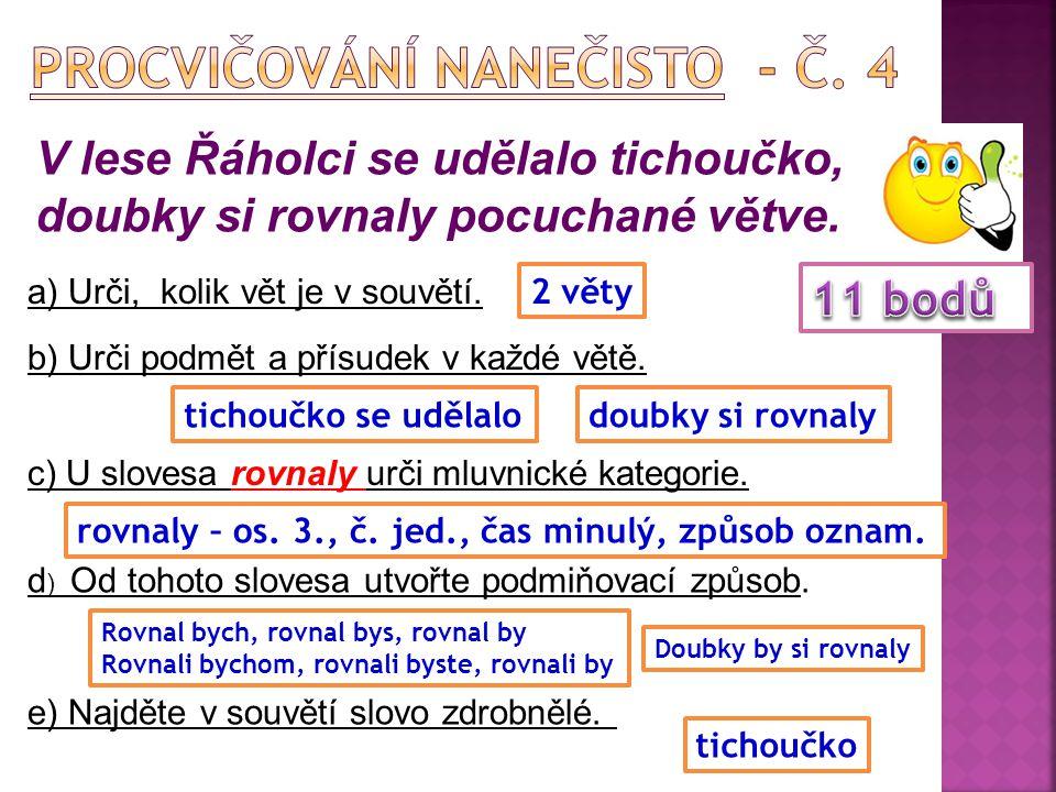 V lese Řáholci se udělalo tichoučko, doubky si rovnaly pocuchané větve. a) Urči, kolik vět je v souvětí. b) Urči podmět a přísudek v každé větě. c) U