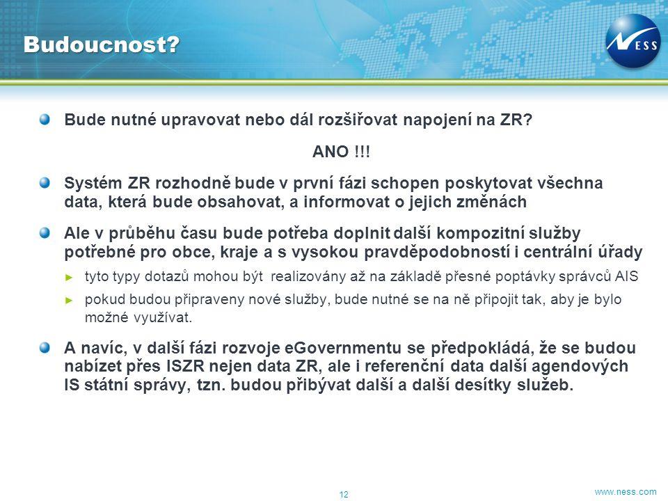 www.ness.com Bude nutné upravovat nebo dál rozšiřovat napojení na ZR? ANO !!! Systém ZR rozhodně bude v první fázi schopen poskytovat všechna data, kt