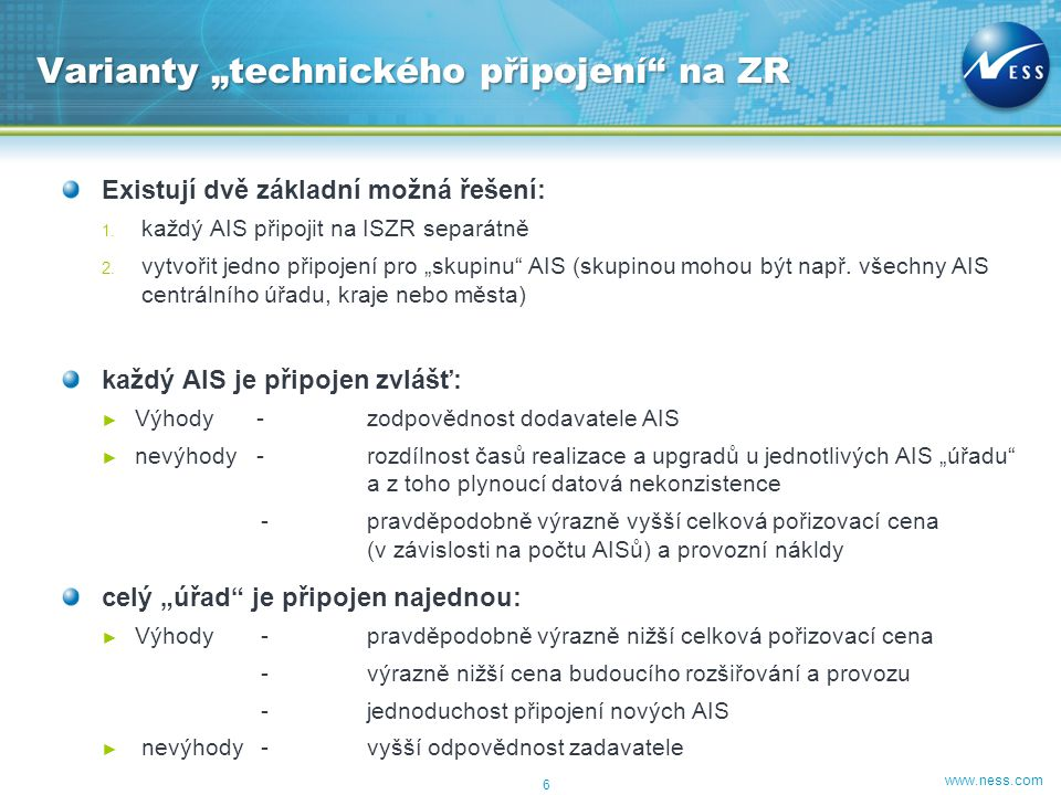 """www.ness.com Existují dvě základní možná řešení: 1. každý AIS připojit na ISZR separátně 2. vytvořit jedno připojení pro """"skupinu"""" AIS (skupinou mohou"""