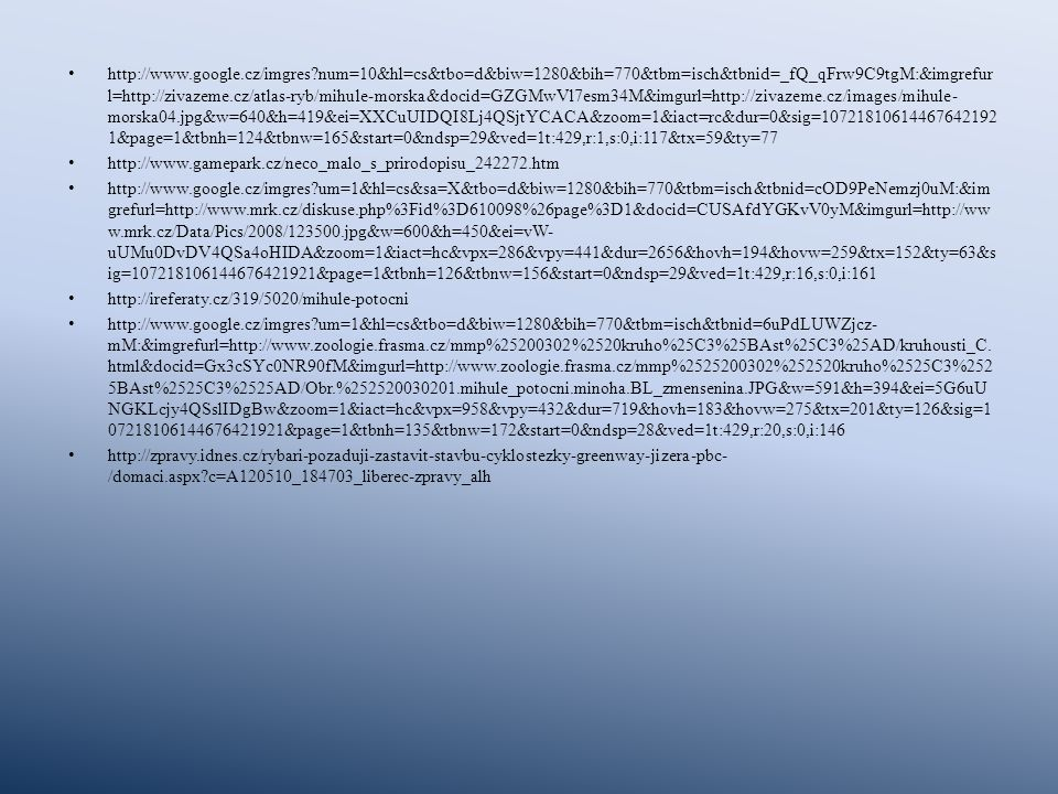 http://www.google.cz/imgres?num=10&hl=cs&tbo=d&biw=1280&bih=770&tbm=isch&tbnid=_fQ_qFrw9C9tgM:&imgrefur l=http://zivazeme.cz/atlas-ryb/mihule-morska&docid=GZGMwVl7esm34M&imgurl=http://zivazeme.cz/images/mihule- morska04.jpg&w=640&h=419&ei=XXCuUIDQI8Lj4QSjtYCACA&zoom=1&iact=rc&dur=0&sig=10721810614467642192 1&page=1&tbnh=124&tbnw=165&start=0&ndsp=29&ved=1t:429,r:1,s:0,i:117&tx=59&ty=77 http://www.gamepark.cz/neco_malo_s_prirodopisu_242272.htm http://www.google.cz/imgres?um=1&hl=cs&sa=X&tbo=d&biw=1280&bih=770&tbm=isch&tbnid=cOD9PeNemzj0uM:&im grefurl=http://www.mrk.cz/diskuse.php%3Fid%3D610098%26page%3D1&docid=CUSAfdYGKvV0yM&imgurl=http://ww w.mrk.cz/Data/Pics/2008/123500.jpg&w=600&h=450&ei=vW- uUMu0DvDV4QSa4oHIDA&zoom=1&iact=hc&vpx=286&vpy=441&dur=2656&hovh=194&hovw=259&tx=152&ty=63&s ig=107218106144676421921&page=1&tbnh=126&tbnw=156&start=0&ndsp=29&ved=1t:429,r:16,s:0,i:161 http://ireferaty.cz/319/5020/mihule-potocni http://www.google.cz/imgres?um=1&hl=cs&tbo=d&biw=1280&bih=770&tbm=isch&tbnid=6uPdLUWZjcz- mM:&imgrefurl=http://www.zoologie.frasma.cz/mmp%25200302%2520kruho%25C3%25BAst%25C3%25AD/kruhousti_C.