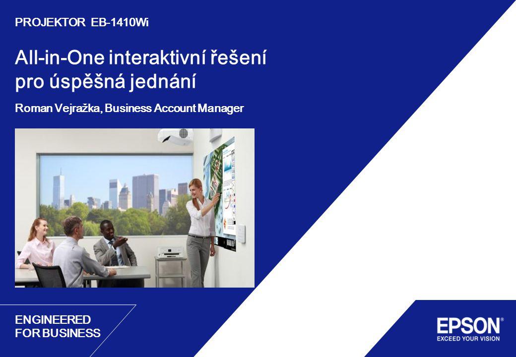 ENGINEERED FOR BUSINESS All-in-One interaktivní řešení pro úspěšná jednání Roman Vejražka, Business Account Manager PROJEKTOR EB-1410Wi