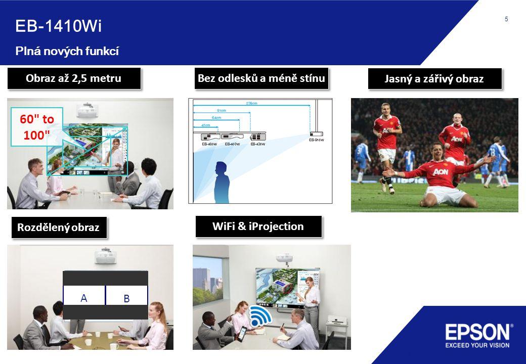 5 Plná nových funkcí 5 Obraz až 2,5 metru Rozdělený obraz Bez odlesků a méně stínu Jasný a zářivý obraz WiFi & iProjection EB-1410Wi 60 to 100 A B