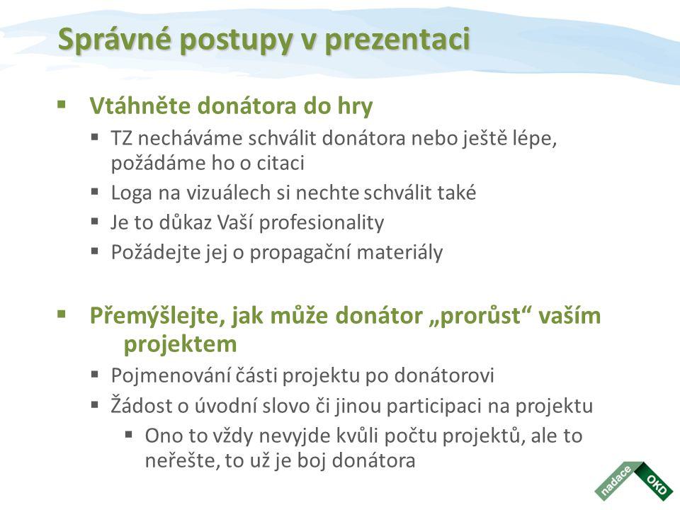 """Správné postupy v prezentaci  Vtáhněte donátora do hry  TZ necháváme schválit donátora nebo ještě lépe, požádáme ho o citaci  Loga na vizuálech si nechte schválit také  Je to důkaz Vaší profesionality  Požádejte jej o propagační materiály  Přemýšlejte, jak může donátor """"prorůst vaším projektem  Pojmenování části projektu po donátorovi  Žádost o úvodní slovo či jinou participaci na projektu  Ono to vždy nevyjde kvůli počtu projektů, ale to neřešte, to už je boj donátora"""