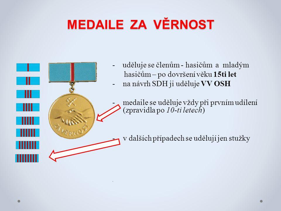 MEDAILE ZA VĚRNOST - uděluje se členům - hasičům a mladým hasičům – po dovršení věku 15ti let -na návrh SDH ji uděluje VV OSH -medaile se uděluje vždy