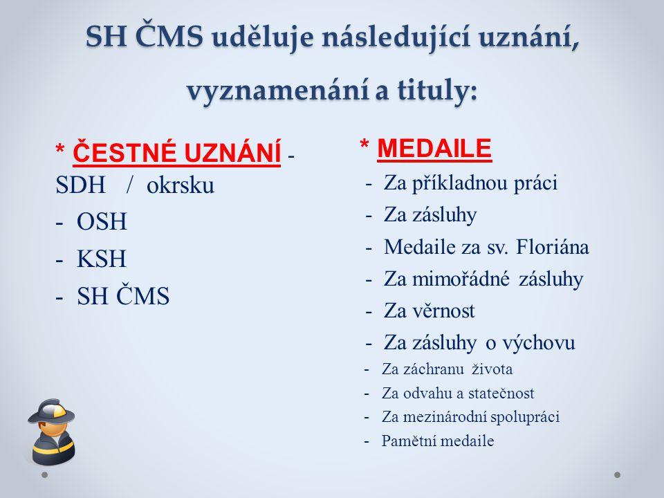 SH ČMS uděluje následující uznání, vyznamenání a tituly: * ČESTNÉ UZNÁNÍ - SDH / okrsku - OSH - KSH - SH ČMS * MEDAILE - Za příkladnou práci - Za zásl
