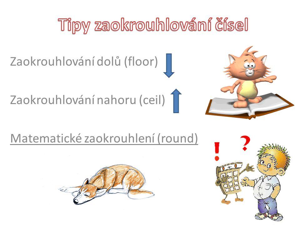 Zaokrouhlování dolů (floor) Zaokrouhlování nahoru (ceil) Matematické zaokrouhlení (round)