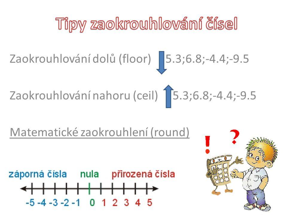 Zaokrouhlování dolů (floor) 5.3;6.8;-4.4;-9.5 Zaokrouhlování nahoru (ceil) 5.3;6.8;-4.4;-9.5 Matematické zaokrouhlení (round)