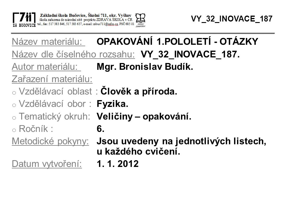 Název materiálu: OPAKOVÁNÍ 1.POLOLETÍ - OTÁZKY Název dle číselného rozsahu: VY_32_INOVACE_187. Autor materiálu: Mgr. Bronislav Budík. Zařazení materiá