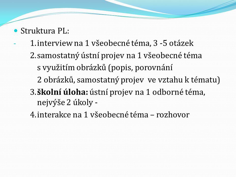 Struktura PL: - 1.interview na 1 všeobecné téma, 3 -5 otázek 2.samostatný ústní projev na 1 všeobecné téma s využitím obrázků (popis, porovnání 2 obrá