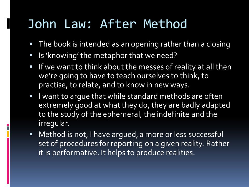 John Law: After Method  The book is intended as an opening rather than a closing  Is 'knowing' the metaphor that we need.