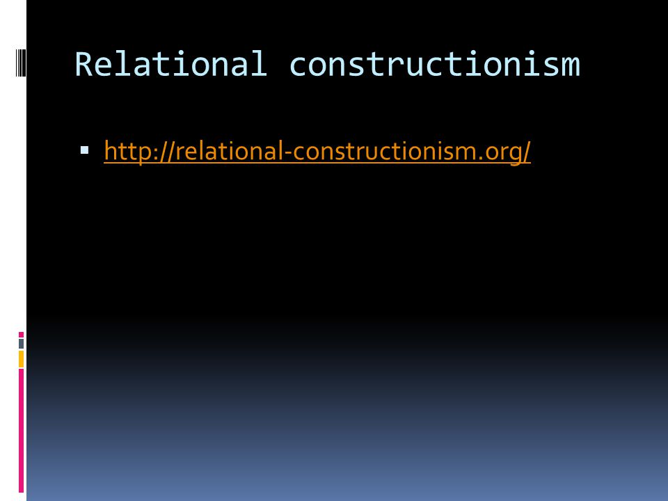 Relational constructionism  http://relational-constructionism.org/ http://relational-constructionism.org/