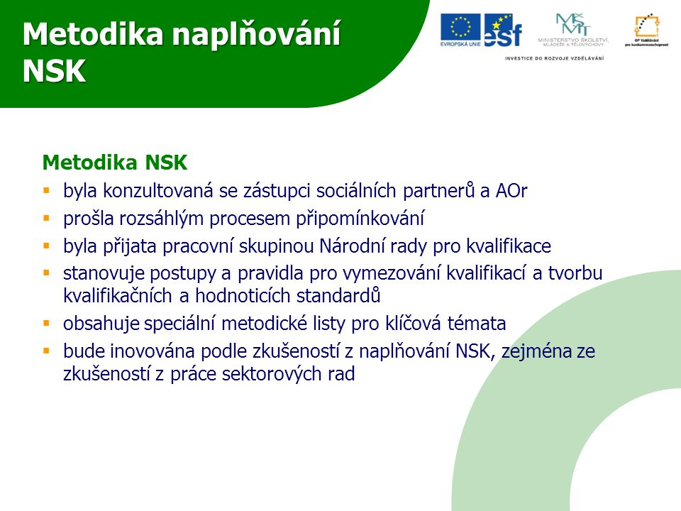 Metodika naplňování NSK Metodika NSK  byla konzultovaná se zástupci sociálních partnerů a AOr  prošla rozsáhlým procesem připomínkování  byla přijata pracovní skupinou Národní rady pro kvalifikace  stanovuje postupy a pravidla pro vymezování kvalifikací a tvorbu kvalifikačních a hodnoticích standardů  obsahuje speciální metodické listy pro klíčová témata  bude inovována podle zkušeností z naplňování NSK, zejména ze zkušeností z práce sektorových rad