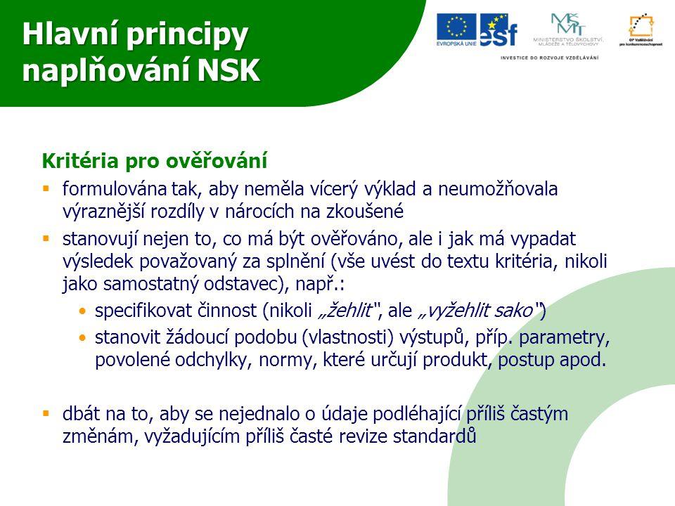 """Hlavní principy naplňování NSK Kritéria pro ověřování  formulována tak, aby neměla vícerý výklad a neumožňovala výraznější rozdíly v nárocích na zkoušené  stanovují nejen to, co má být ověřováno, ale i jak má vypadat výsledek považovaný za splnění (vše uvést do textu kritéria, nikoli jako samostatný odstavec), např.: specifikovat činnost (nikoli """"žehlit , ale """"vyžehlit sako ) stanovit žádoucí podobu (vlastnosti) výstupů, příp."""