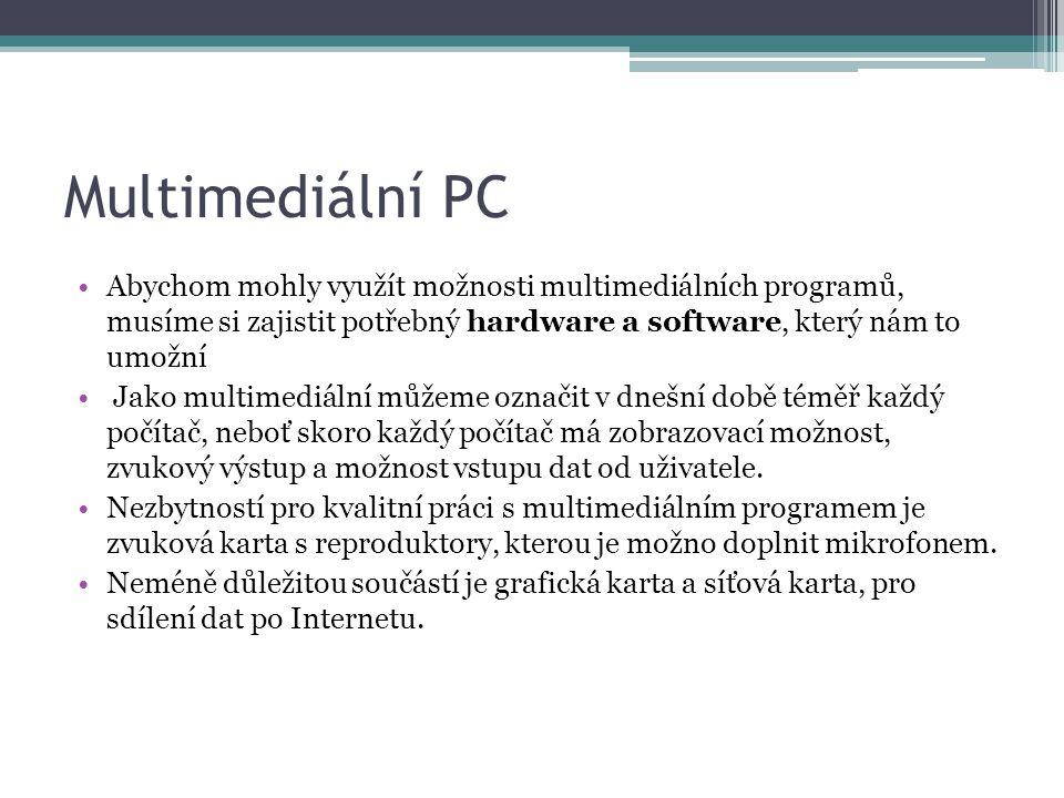 Multimediální PC Abychom mohly využít možnosti multimediálních programů, musíme si zajistit potřebný hardware a software, který nám to umožní Jako multimediální můžeme označit v dnešní době téměř každý počítač, neboť skoro každý počítač má zobrazovací možnost, zvukový výstup a možnost vstupu dat od uživatele.
