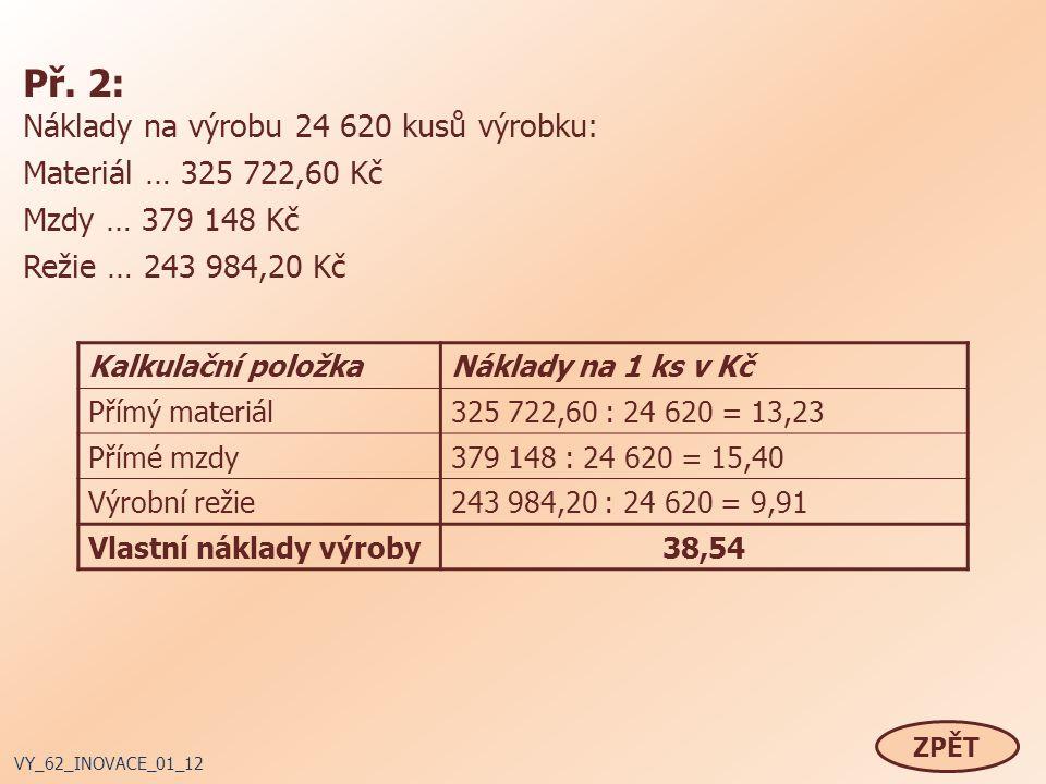 Př. 2: Náklady na výrobu 24 620 kusů výrobku: Materiál … 325 722,60 Kč Mzdy … 379 148 Kč Režie … 243 984,20 Kč ZPĚT VY_62_INOVACE_01_12 Kalkulační pol