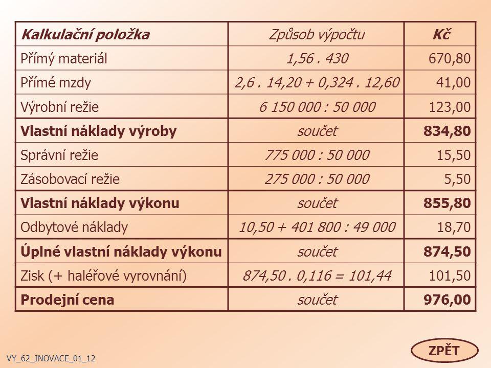 ZPĚT VY_62_INOVACE_01_12 Kalkulační položkaZpůsob výpočtuKč Přímý materiál1,56. 430670,80 Přímé mzdy2,6. 14,20 + 0,324. 12,6041,00 Výrobní režie6 150