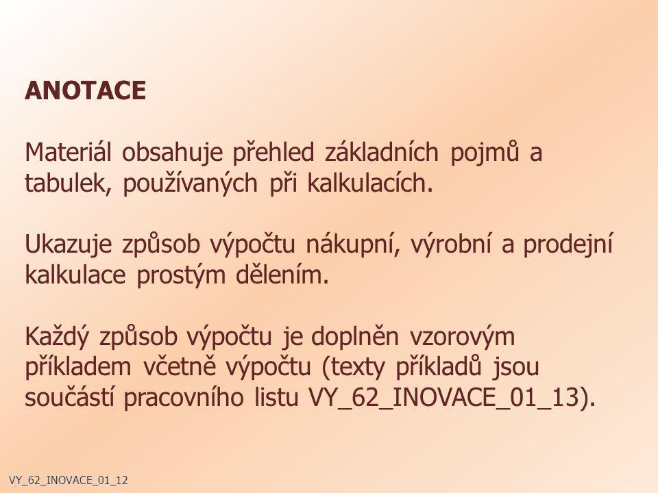 ANOTACE Materiál obsahuje přehled základních pojmů a tabulek, používaných při kalkulacích. Ukazuje způsob výpočtu nákupní, výrobní a prodejní kalkulac