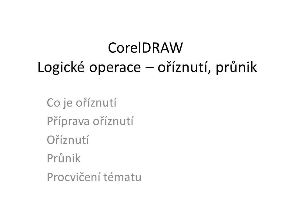CorelDRAW Logické operace – oříznutí, průnik Co je oříznutí Příprava oříznutí Oříznutí Průnik Procvičení tématu