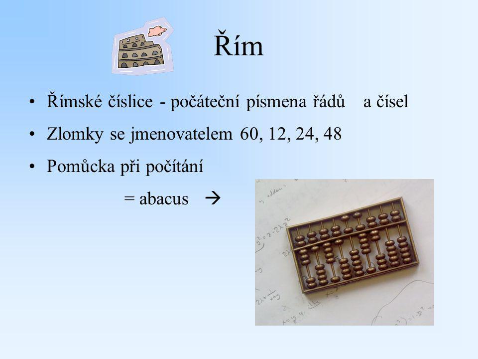 Řím Římské číslice - počáteční písmena řádůa čísel Zlomky se jmenovatelem 60, 12, 24, 48 Pomůcka při počítání = abacus 