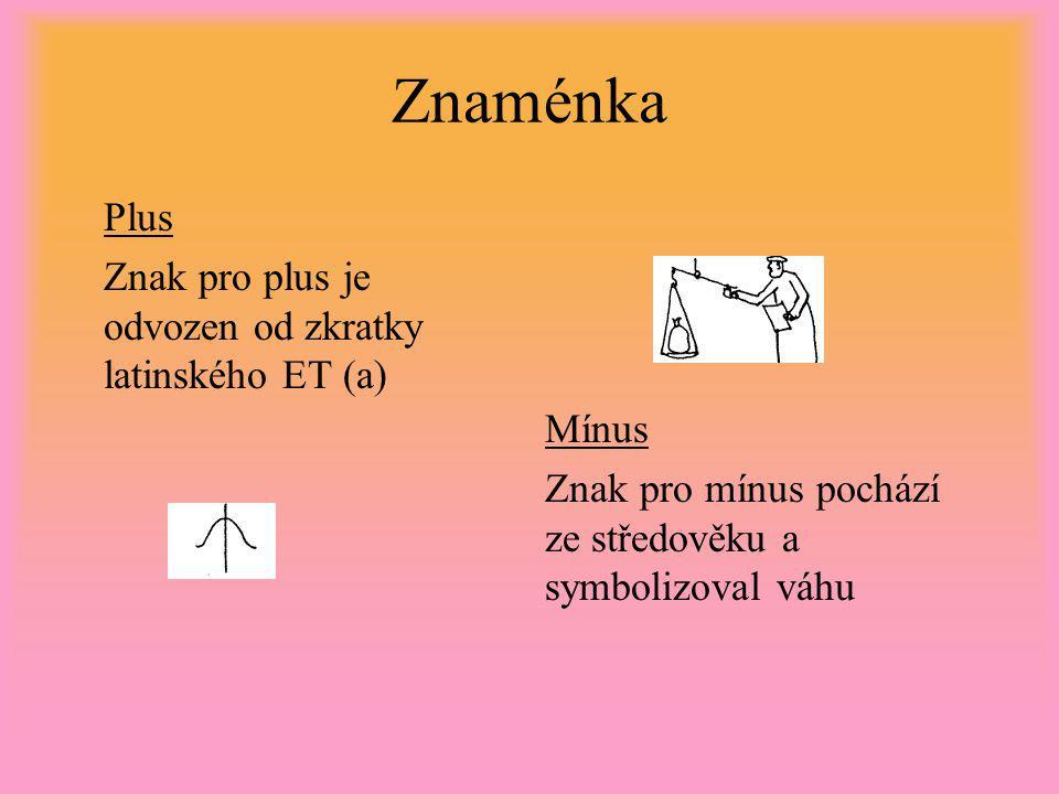 Znaménka Plus Znak pro plus je odvozen od zkratky latinského ET (a) Mínus Znak pro mínus pochází ze středověku a symbolizoval váhu