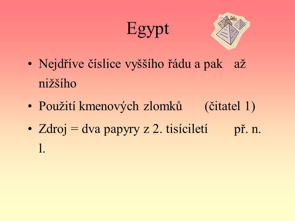 Egypt Nejdříve číslice vyššího řádu a pak až nižšího Použití kmenových zlomků (čitatel 1) Zdroj = dva papyry z 2. tisíciletí př. n. l.