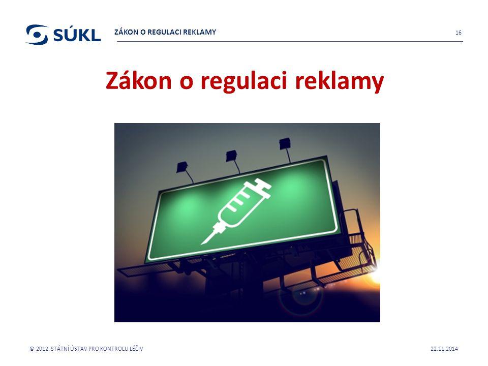 Zákon o regulaci reklamy platí pro: Zadavatele reklamy Zpracovatele reklamy Šiřitele reklamy Zdravotnické odborníky SÚKL je dozorovým orgánem pro reklamu na humánní LP a sponzorování v této oblasti s výjimkou reklamy v rozhlasovém a TV vysílání (Rada pro RRTV) 22.11.2014 © 2012 STÁTNÍ ÚSTAV PRO KONTROLU LÉČIV 17 ZÁKON O REGULACI REKLAMY