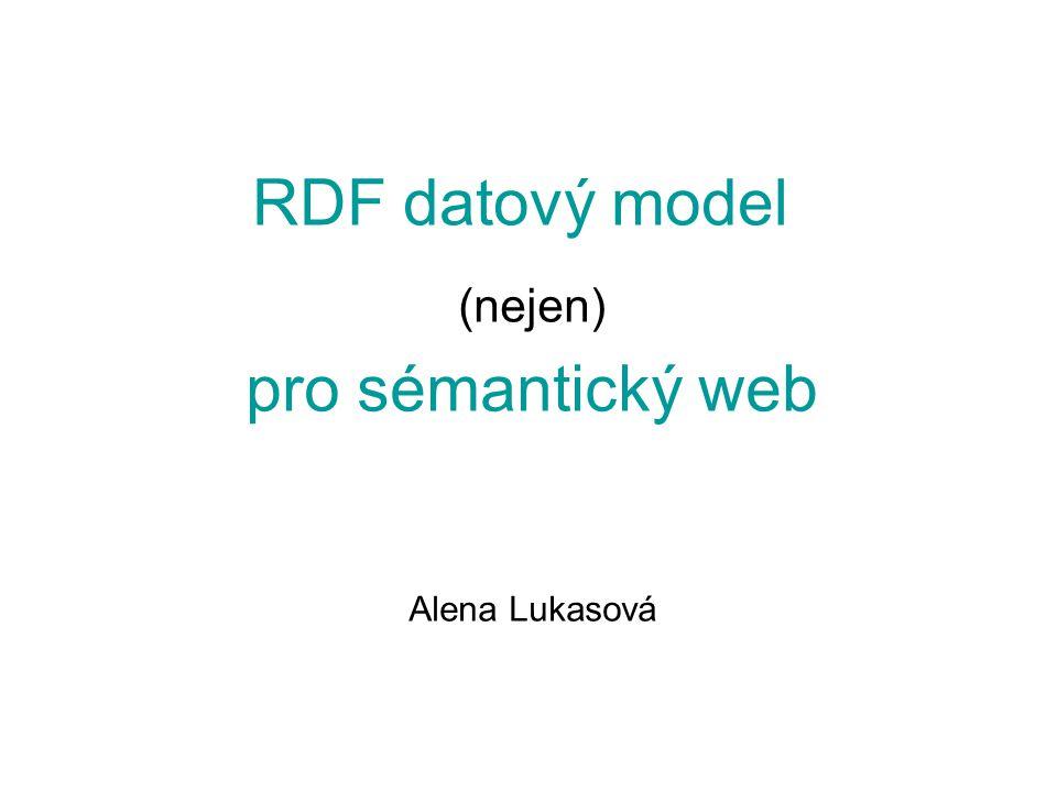 RDF datový model (nejen) pro sémantický web Alena Lukasová