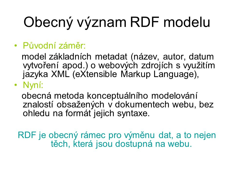 Obecný význam RDF modelu Původní záměr: model základních metadat (název, autor, datum vytvoření apod.) o webových zdrojích s využitím jazyka XML (eXtensible Markup Language), Nyní: obecná metoda konceptuálního modelování znalostí obsažených v dokumentech webu, bez ohledu na formát jejich syntaxe.