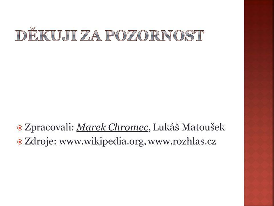  Zpracovali: Marek Chromec, Lukáš Matoušek  Zdroje: www.wikipedia.org, www.rozhlas.cz