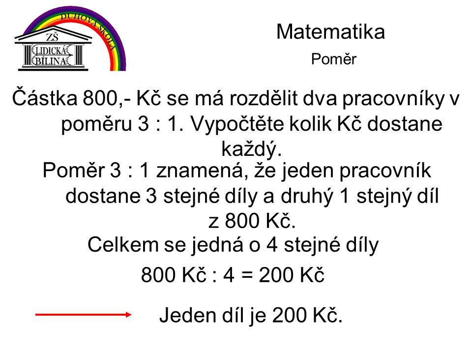 Matematika Poměr První pracovník …3 díly …3.200 =600 Kč Druhý pracovník …1 díl …1.