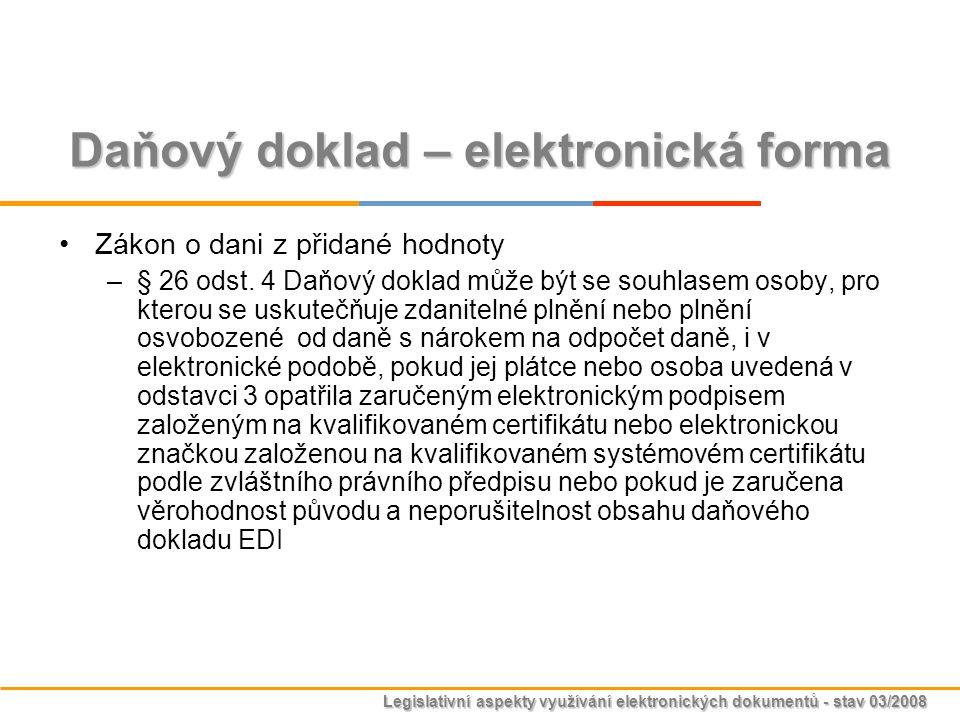 Legislativní aspekty využívání elektronických dokumentů - stav 03/2008 Daňový doklad – elektronická forma Zákon o dani z přidané hodnoty –§ 26 odst. 4