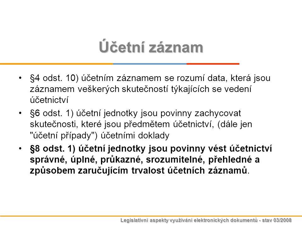 Legislativní aspekty využívání elektronických dokumentů - stav 03/2008 Účetní záznam §4 odst. 10) účetním záznamem se rozumí data, která jsou záznamem