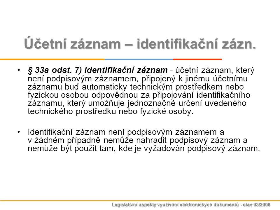 Legislativní aspekty využívání elektronických dokumentů - stav 03/2008 Účetní záznam – identifikační zázn. § 33a odst. 7) Identifikační záznam - účetn