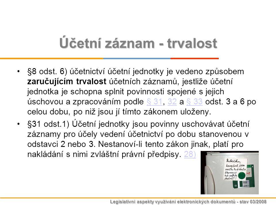 Legislativní aspekty využívání elektronických dokumentů - stav 03/2008 Účetní záznam - trvalost §8 odst. 6) účetnictví účetní jednotky je vedeno způso
