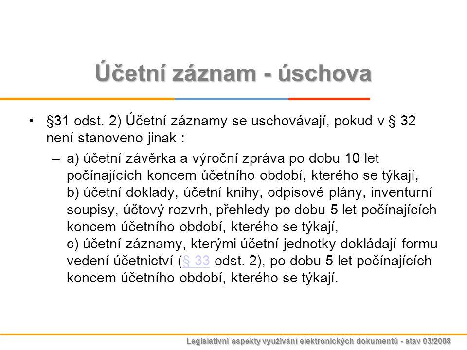 Legislativní aspekty využívání elektronických dokumentů - stav 03/2008 Účetní záznam - úschova §31 odst. 2) Účetní záznamy se uschovávají, pokud v § 3